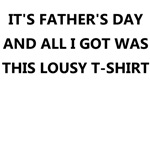 IT'S FATHER'S DAY AND ALL I GOT WAS THIS LOUSY T-S