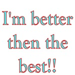 I'm  Better Then The Best!!