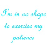 I'm In No Shape To Exercise My Patience