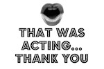 THAT WAS ACTING.      THANK YOU.