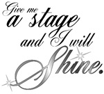 Give me a stage and I will shine.