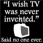 Said No One Ever: I Wish TV Was Never Invented