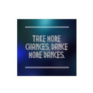 Take More Chances, Dance More Dances.