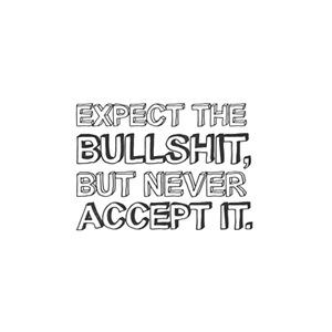 Expect the bullshit, but never accept it