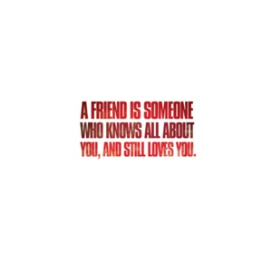 A friend is someone who knows all about you ...