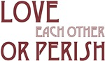 Love Each Other or Perish ~ One of the wonderful wisdoms Mitch Albom recorded in his book Tuesday's with Morrie.