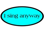 I sing anyway T-shirts and gifts.