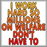 I work hard so millions on welfare don't have to