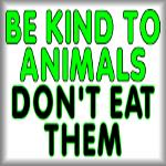Be kind to animals. Don't eat them