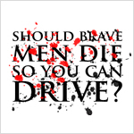Should brave men die so you can drive?