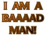 I'm a Baaaad Man!
