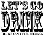 Let's Go Drink till We Can't Feel Feelings