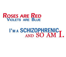Roses are red, Violets are Blue I'm a Schizophreni