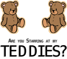 Are You Starring at my TEDDIES?