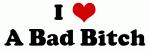 I Love A Bad Bitch