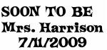 SOON TO BE   Mrs. Harrison 7/11/2009