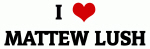 I Love MATTEW LUSH