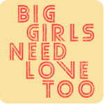 Big Girls Need Love Too
