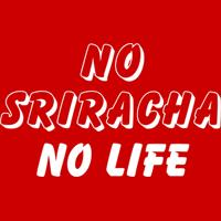 NO SRIRACHA NO LIFE