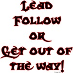 LEAD FOLLOW OR GET OUT OF THE WAY!