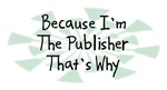 Because I'm The Publisher