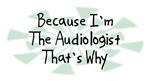 Because I'm The Audiologist