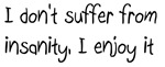 I don't suffer from insanity, I enjoy it