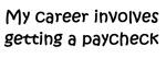 My career involves getting paychecks