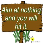 Aim at nothing and you will hit it.