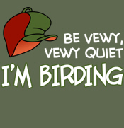 Be Vewy, Vewy Quiet - I'm Birding
