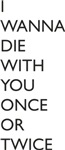 I WANNA DIE WITH YOU ONCE OR TWICE