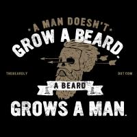 A MAN DOESN'T GROW A BEARD. A BEARD GROWS A MAN.