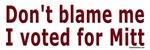 Don't blame me, I voted for Mitt