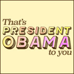 That's President Obama to You!