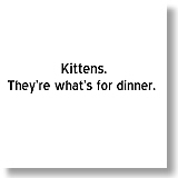 Kittens.  They're what's for dinner.