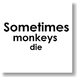 Sometimes monkeys die.