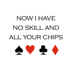 Now i have no skill and all your chips
