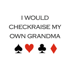 I would checkraise my own grandma