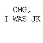 OMG, I was JK