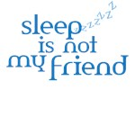 Sleep is not my friend