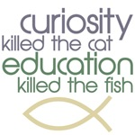 curiosity killed the cat education killed the fish