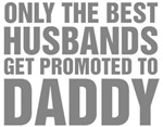 Only The Best Husbands Get Promoted To Daddy