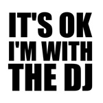 It's okay, i'm with the DJ