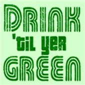 Drink Til Yer Green T Shirts
