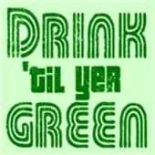 Drink Til Yer Green T Shirts