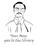 Your Mom Goes to the Library