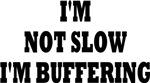 I'M NOT SLOW I'M BUFFERING