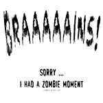 Braaaains!  Sorry, I had a zomie moment.  Funny t-shirt for horror fans, zombie freaks, followers of the reanimated dead. Who doesn't love rotting corpses lurching about eating brains?!