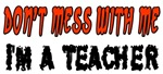 Don't Mess With Me....I'm A Teacher
