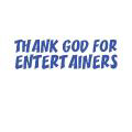 THANK GOD FOR ENTERTAINERS